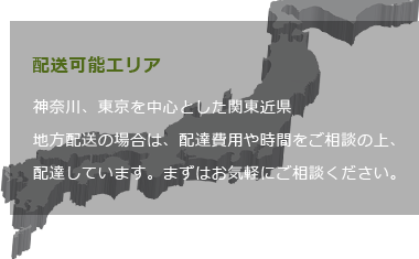 神奈川、東京を中心とした関東近県地方配送の場合は、配達費用や時間をご相談の上、配達しています。